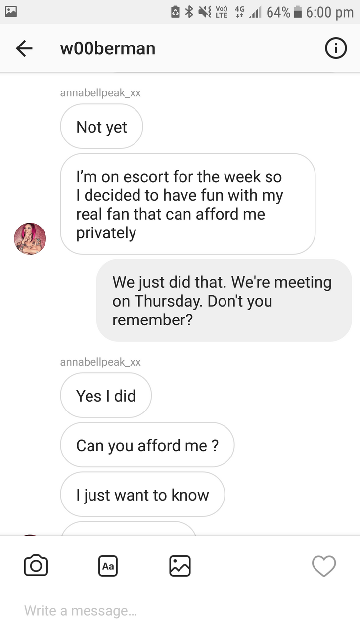 Text - 4al 64% 6:00 pm Vo) 4G w00berman annabellpeak_xx Not yet I'm on escort for the week so I decided to have fun with my real fan that can afford me privately We just did that. We're meeting on Thursday. Don't you remember? annabellpeak_xx Yes I did Can you afford me? I just want to know Aa Write a message...