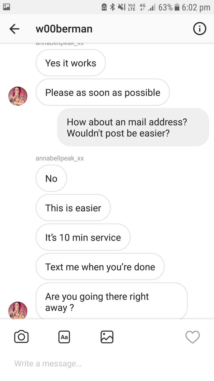 Text - Vo) 4G 63%6:02 pm w00berman ammavenptan_A^ Yes it works Please as soon as possible How about an mail address? Wouldn't post be easier? annabellpeak_xx No This is easier It's 10 min service Text me when you're done Are you going there right away? Aa Write a message...