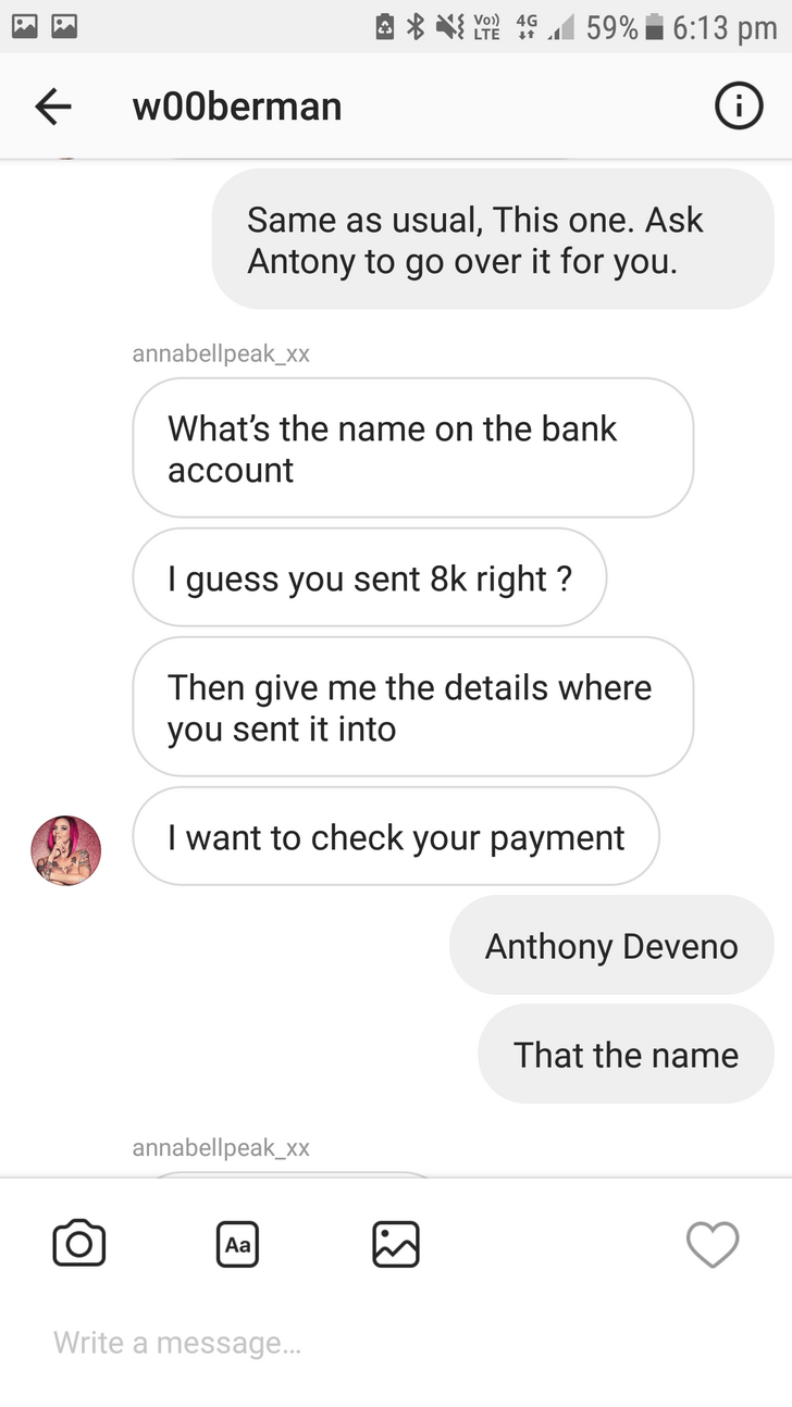 Text - 59% 6:13 pm LTE t w00berman Same as usual, This one. Ask Antony to go over it for you. annabellpeak_xx What's the name on the bank account guess you sent 8k right? Then give me the details where you sent it into I want to check your payment Anthony Deveno That the name annabellpeak_xx Aa Write a message...