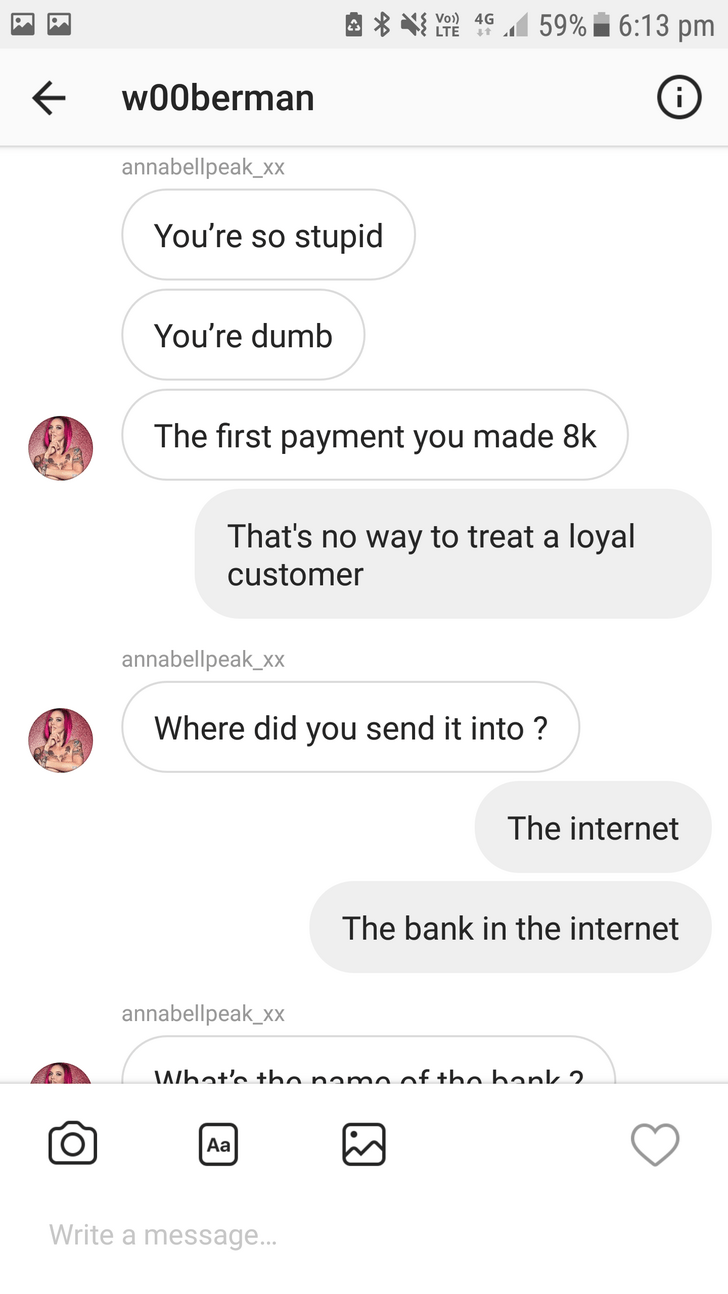 Text - 59% 6:13 pm Yo4G LTE t w00berman annabellpeak_xx You're so stupid You're dumb The first payment you made 8k That's no way to treat a loyal customer annabellpeak_xx Where did you send it into? The internet The bank in the internet annabellpeak_xx What'e tho namo of tho bonk 2. Aa Write a message...