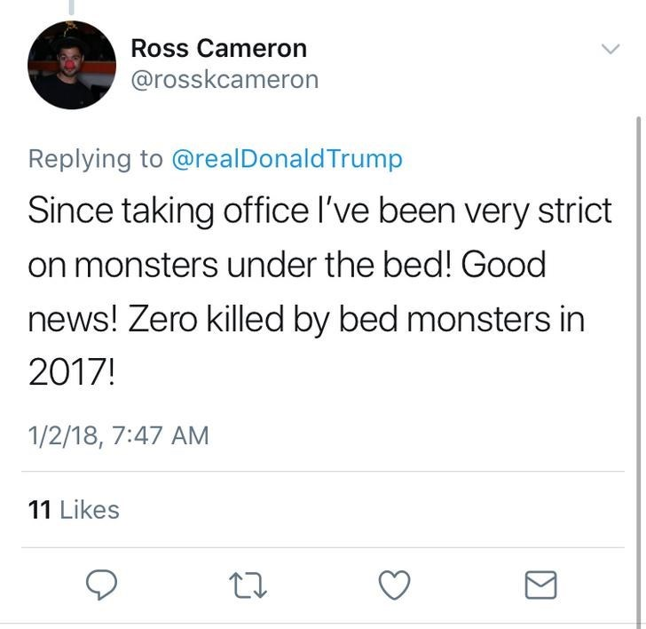 Text - Ross Cameron @rosskcameron Replying to @real DonaldTrump Since taking office I've been very strict on monsters under the bed! Good news! Zero killed by bed monsters in 2017! 1/2/18, 7:47 AM 11 Likes