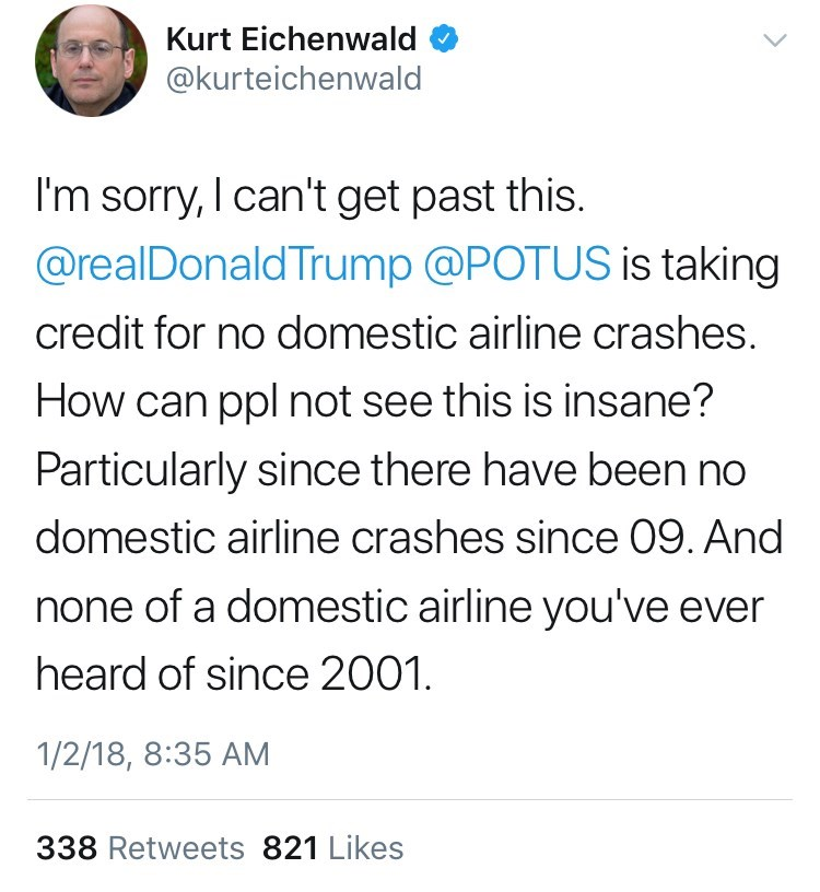 Text - Kurt Eichenwald @kurteichenwald I'm sorry, can't get past this. @realDonaldTrump @POTUS is taking credit for no domestic airline crashes. How can ppl not see this is insane? Particularly since there have been no domestic airline crashes since 09. And none of a domestic airline you've ever heard of since 2001. 1/2/18, 8:35 AM 338 Retweets 821 Likes