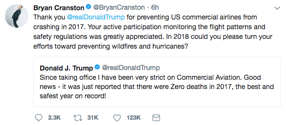 Text - Bryan Cranstono @BryanCranston 6h Thank you @realDonaldTrump for preventing US commercial airlines from crashing in 2017. Your active participation monitoring the flight patterns and safety regulations was greatly appreciated. In 2018 could you please turn your efforts toward preventing wildfires and hurricanes? Donald J. Trump @realDonaldTrump Since taking office I have been very strict on Commercial Aviation. Good news-it was just reported that there were Zero deaths in 2017, the best a