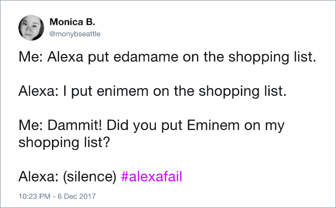 Text - Monica B. @monybseattle Me: Alexa put edamame on the shopping list. Alexa: I put enimem on the shopping list. Me: Dammit! Did you put Eminem on my shopping list? Alexa: (silence) #alexafail 10:23 PM -6 Dec 2017