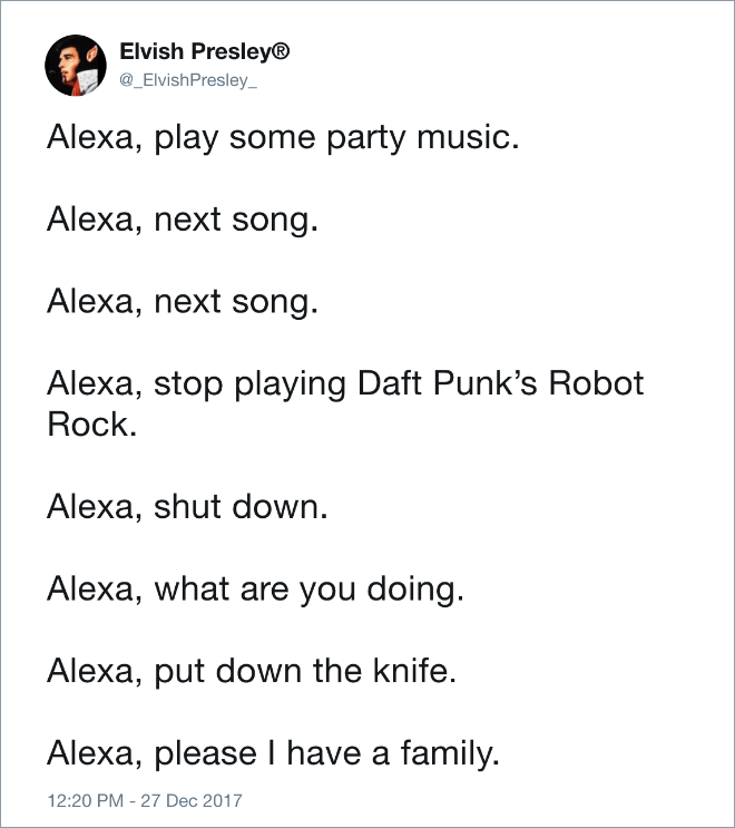 Text - Elvish Presley® @_ElvishPresley_ Alexa, play some party music. Alexa, next song. Alexa, next song Alexa, stop playing Daft Punk's Robot Rock Alexa, shut down. Alexa, what are you doing. Alexa, put down the knife. Alexa, please I have a family. 12:20 PM 27 Dec 2017