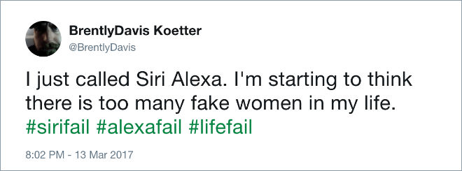Text - BrentlyDavis Koetter @BrentlyDavis I just called Siri Alexa. I'm starting to think there is too many fake women in my life. #sirifail #alexafail #lifefail 8:02 PM - 13 Mar 2017