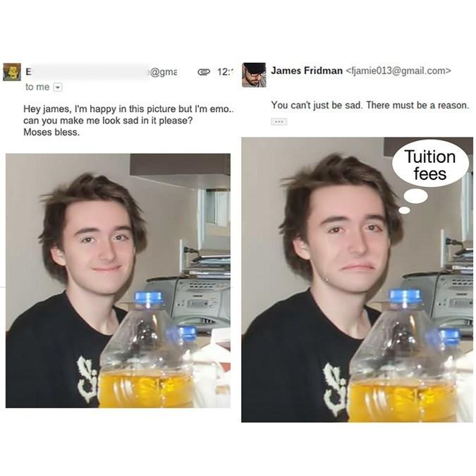 Product - James Fridman <fjamie013@gmail.com> @gma 12: to me You cant just be sad. There must be a reaso Hey james, I'm happy in this picture but I'm emo.. can you make me look sad in it please? Moses bless. Tuition fees