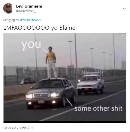 Land vehicle - Levi Urameshi @MikeHanzo Replying to @BlaineStewart LMFAOOOOO00 yo Blaine you some other shit 10:58 AM 3 Jan 2018