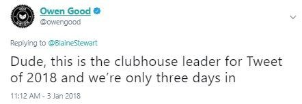 Text - Owen Good @owengood Replying to @BlaineStewart Dude, this is the clubhouse leader for Tweet of 2018 and we're only three days in 11:12 AM-3 Jan 2018