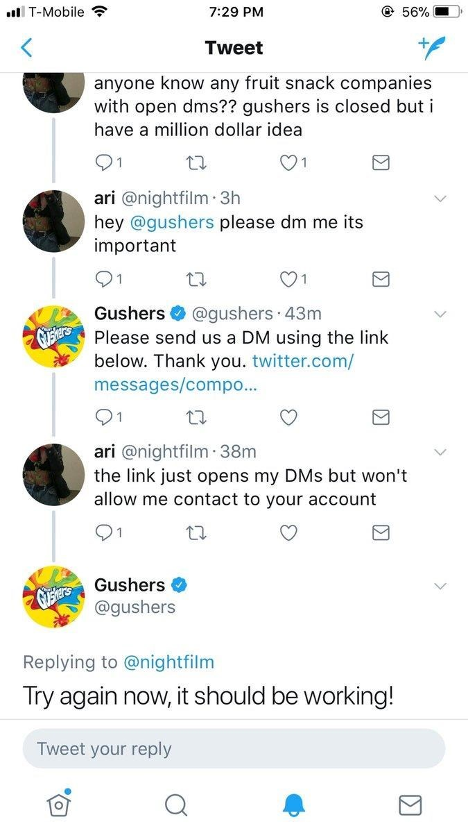 Text - @ 56% l T-Mobile 7:29 PM Tweet anyone know any fruit snack companies with open dms?? gushers is closed but i have a million dollar idea 91 ari @nightfilm 3h hey @gushers please dm me its important 1 1 Gushers @gushers 43m GEersPlease send us a DM using the link below. Thank you. twitter.com/ messages/compo... 91 ari @nightfilm 38m the link just opens my DMs but won't allow me contact to your account 21 Gushers @gushers Replying to @nightfilm Try again now,it should be working! Tweet your