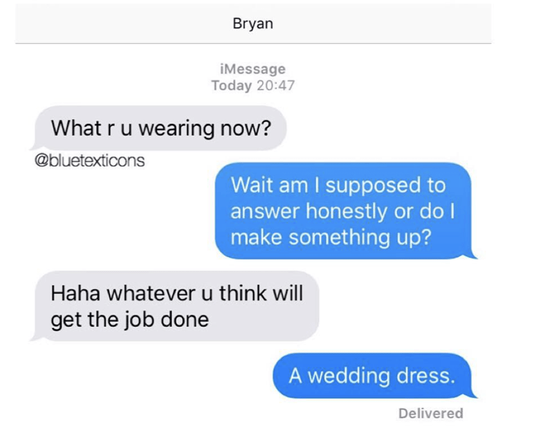 Text - Bryan iMessage Today 20:47 What r u wearing now? @bluetexticons Wait am I supposed to answer honestly or doI make something up? Haha whatever u think will get the job done A wedding dress Delivered