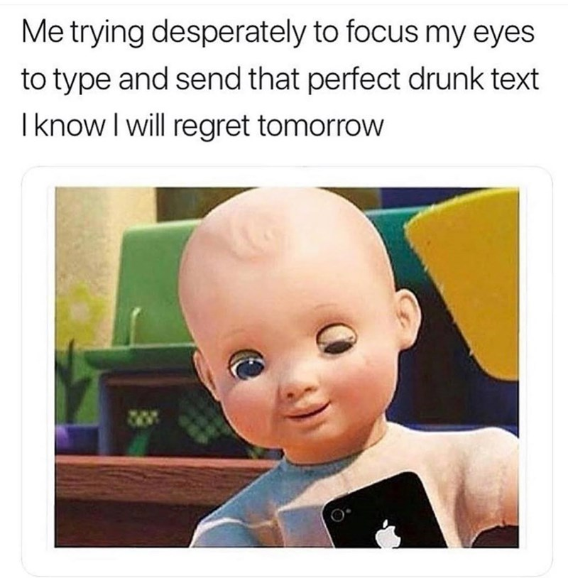 Text - Me trying desperately to focus my eyes to type and send that perfect drunk text I know I will regret tomorrow
