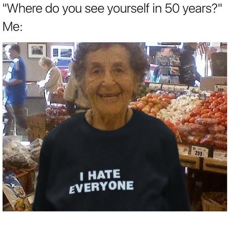 """Human - """"Where do you see yourself in 50 years?"""" Мe: 239 I HATE EVERYONE"""