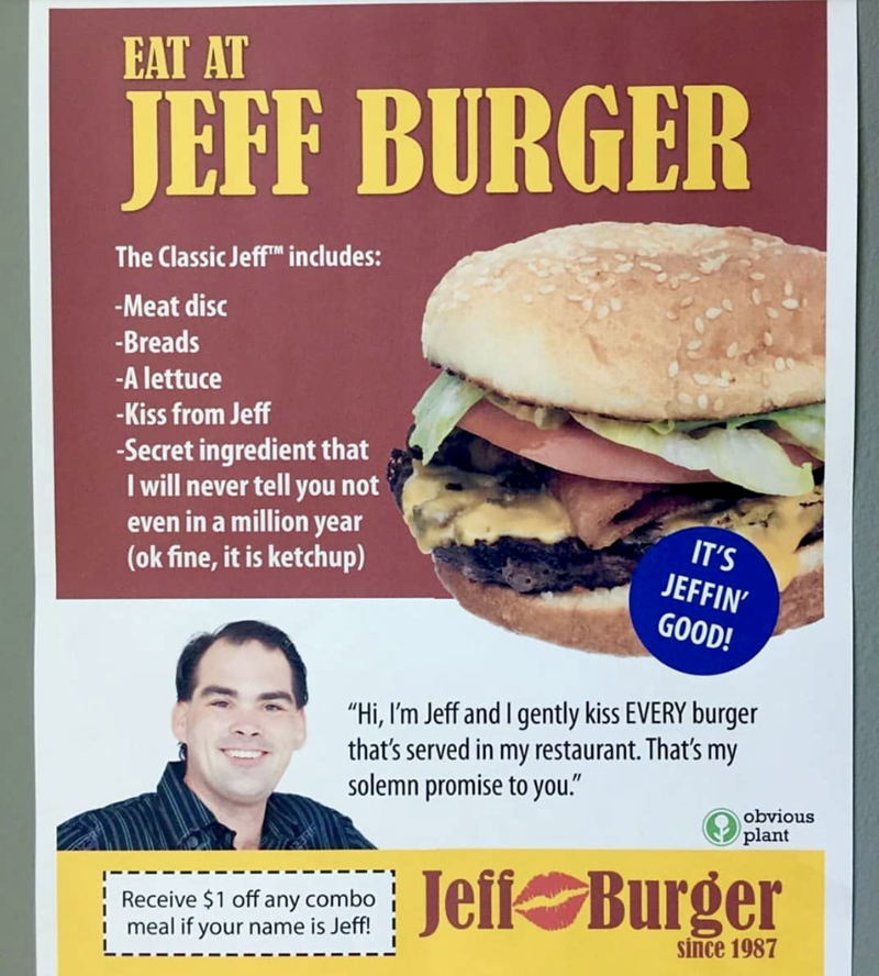 """Veggie burger - EAT AT JEFF BURGER The Classic Jeff includes: -Meat disc -Breads -A lettuce -Kiss from Jeff -Secret ingredient that I will never tell you not even in a million year (ok fine, it is ketchup) IT'S JEFFIN' GOOD! """"Hi, I'm Jeff and I gently kiss EVERY burger that's served in my restaurant. That's my solemn promise to you."""" obvious plant Jefi Burger Receive $1 off any combo I meal if your name is Jeff! since 1987"""