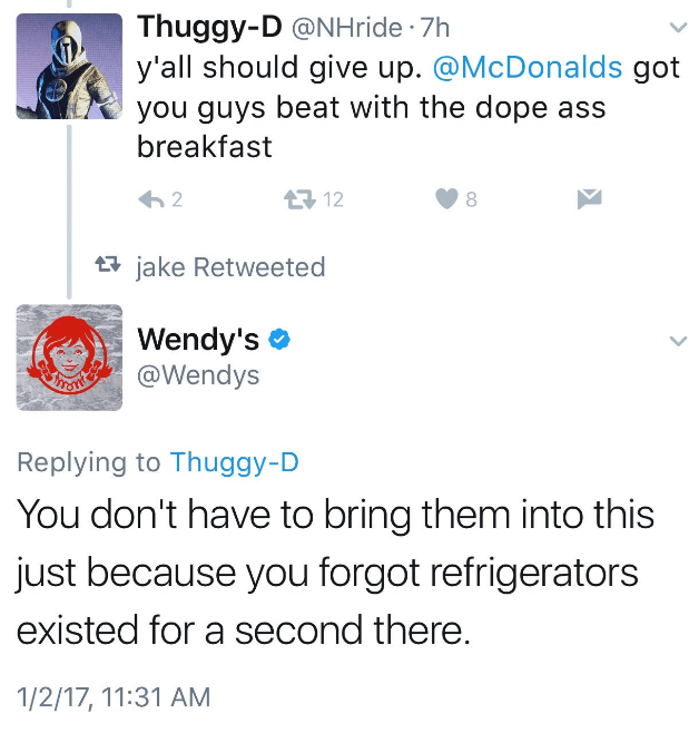 Text - Thuggy-D @NHride 7h y'all should give up. @McDonalds got you guys beat with the dope ass breakfast 12 2 jake Retweeted Wendy's @Wendys Replying to Thuggy-D You don't have to bring them into this just because you forgot refrigerators existed for a second there. 1/2/17, 11:31 AM