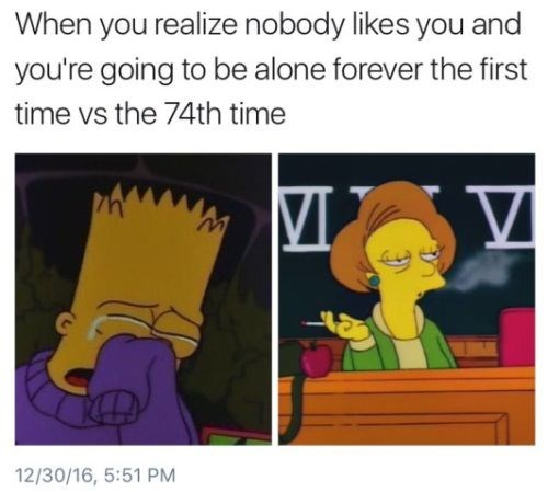 Cartoon - When you realize nobody likes you and you're going to be alone forever the first time vs the 74th time 12/30/16, 5:51 PM