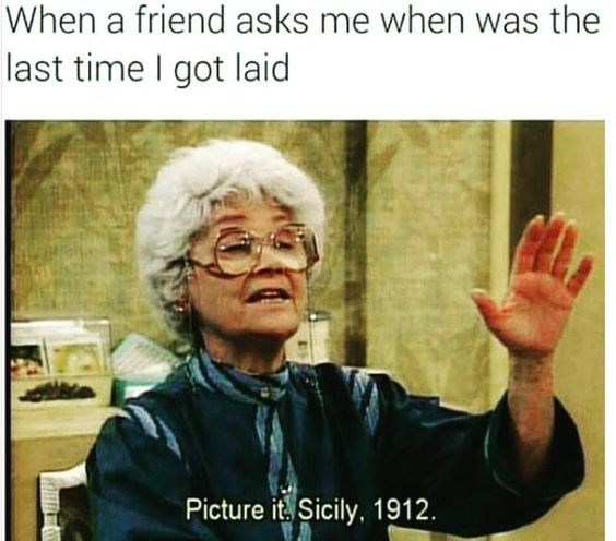 Text - When a friend asks me when was the last time I got laid Picture it Sicily, 1912