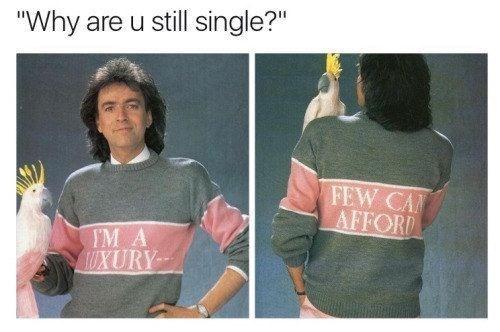 """Clothing - """"Why are u still single?"""" FEW CA AFFORD IM A UXURY"""