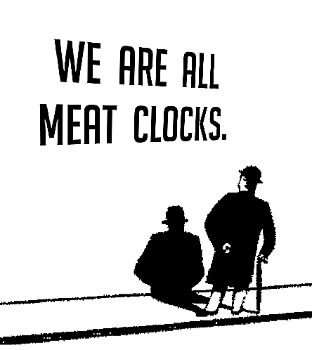 Text - WE ARE ALL MEAT CLOCKS.
