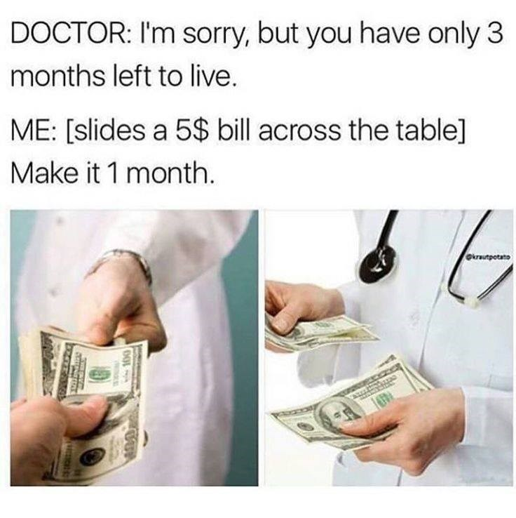 Cash - DOCTOR: I'm sorry, but you have only 3 months left to live. ME: [slides a 5$ bill across the table] Make it 1 month. krautpotato 100