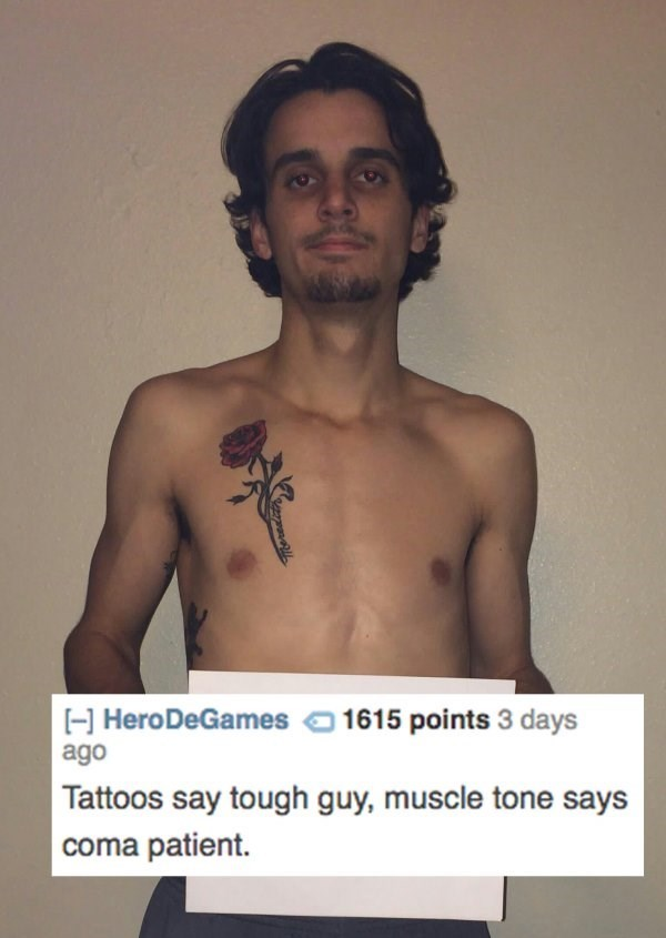 Barechested - HHeroDeGames 1615 points 3 days ago Tattoos say tough guy, muscle tone says coma patient.