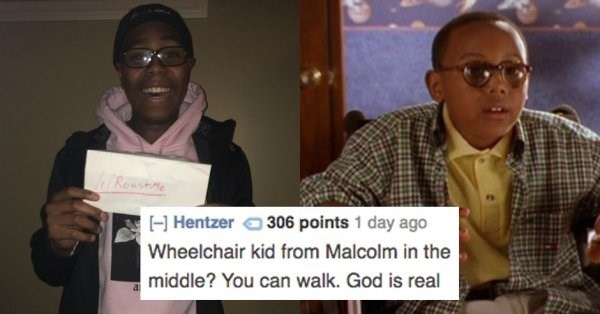 Community - Rewsme 306 points 1 day ago HHentzer Wheelchair kid from Malcolm in the middle? You can walk. God is real