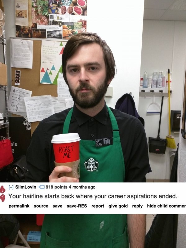 Green - p E Fo r MATT als FLAG ROAST ME HSlimLovin 918 points 4 months ago Your hairline starts back where your career aspirations ended. permalink source save save-RES report give gold reply hide child commen
