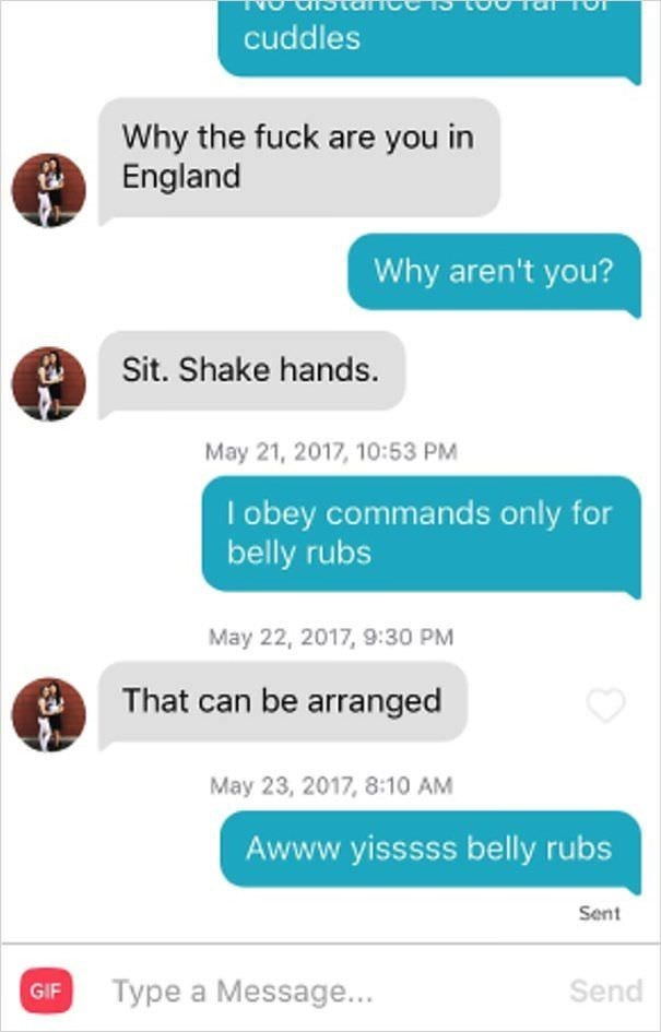Text - cuddles Why the fuck are you in England Why aren't you? Sit. Shake hands May 21, 2017, 10:53 PM I obey commands only for belly rubs May 22, 2017, 9:30 PM That can be arranged May 23, 2017, 8:10 AM Awww.yisssss belly rubs Sent Type a Message... Send GIF