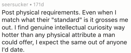 "Text - seersucker 171d Post physical requirements. Even when I match what their ""standard"" is it grosses me out. I find genuine intellectual curiosity way hotter than any physical attribute a man could offer, I expect the same out of anyone I'd date"