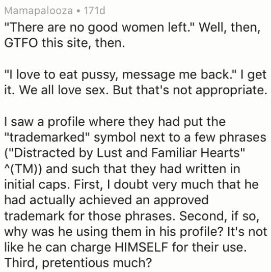 "Text - Mamapalooza 171d ""There are no good women left."" Well, then, GTFO this site, then. ""I love to eat pussy, message me back."" I get it. We all love sex. But that's not appropriate. I saw a profile where they had put the ""trademarked"" symbol next to a few phrases (""Distracted by Lust and Familiar Hearts"" (TM)) and such that they had written in initial caps. First, I doubt very much that he had actually achieved an approved trademark for those phrases. Second, if so, why was he using them in h"