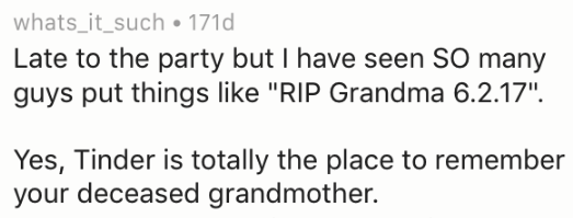 "Text - whats_it_such 171d Late to the party but I have seen SO many guys put things like ""RIP Grandma 6.2.17"" Yes, Tinder is totally the place to remember your deceased grandmother."