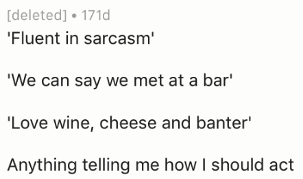 Text - [deleted] 171d 'Fluent in sarcasm' 'We can say we met at a bar' 'Love wine, cheese and banter' Anything telling me how I should act