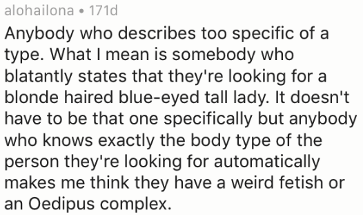 Text - alohailona 171d Anybody who describes too specific of a type. What I mean is somebody who blatantly states that they're looking for a blonde haired blue-eyed tall lady. It doesn't have to be that one specifically but anybody who knows exactly the body type of the person they're looking for automatically makes me think they have a weird fetish or Oedipus complex.