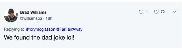 Text - t 1 70 Brad Williams @williamsba 18h Replying to @rorymcglasson @FarFarrAway We found the dad joke lol!