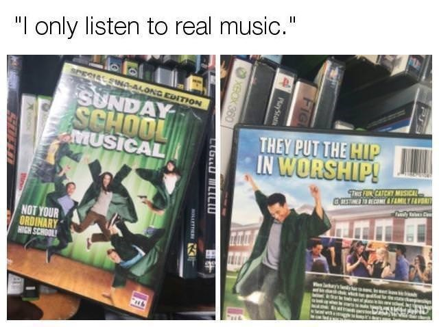 """meme - Text - """"I only listen to real music."""" SPECISL SINA-ALONG EDITION SUNDAY SCHOOL aMUSICAL THEY PUT THE HIP IN WORSHIP! TheF CATCHY MISICAL OCETIMSSEMAFAMILY F Cly Ta NOT YOUR ORDINARY HIGH SCHOOL PT FIG MayStot XBOX 360 רר OLLETTER C"""