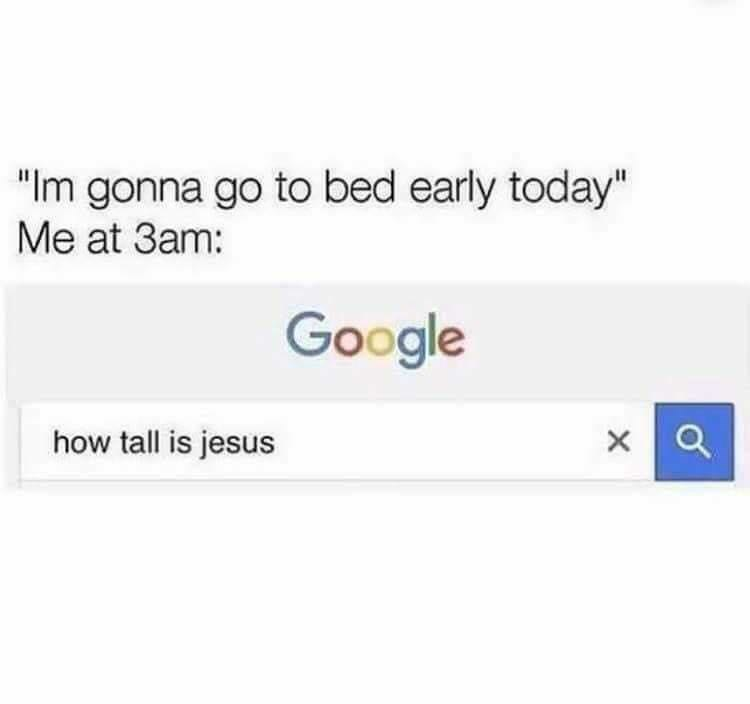 """meme - Text - """"Im gonna go to bed early today"""" Me at 3am: Google how tall is jesus"""