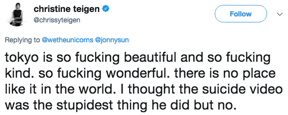 Text - christine teigen Follow @chrissyteigen Replying to @wetheunicorns @jonnysun tokyo is so fucking beautiful and so fucking kind. so fucking wonderful. there is no place like it in the world. I thought the suicide video was the stupidest thing he did but no.