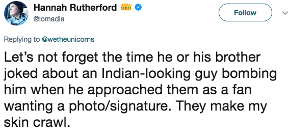 Text - Hannah Rutherford Follow @lomadia Replying to @wetheunicorns Let's not forget the time he or his brother joked about an Indian-looking guy bombing him when he approached them as a fan wanting a photo/signature. They make my skin crawl