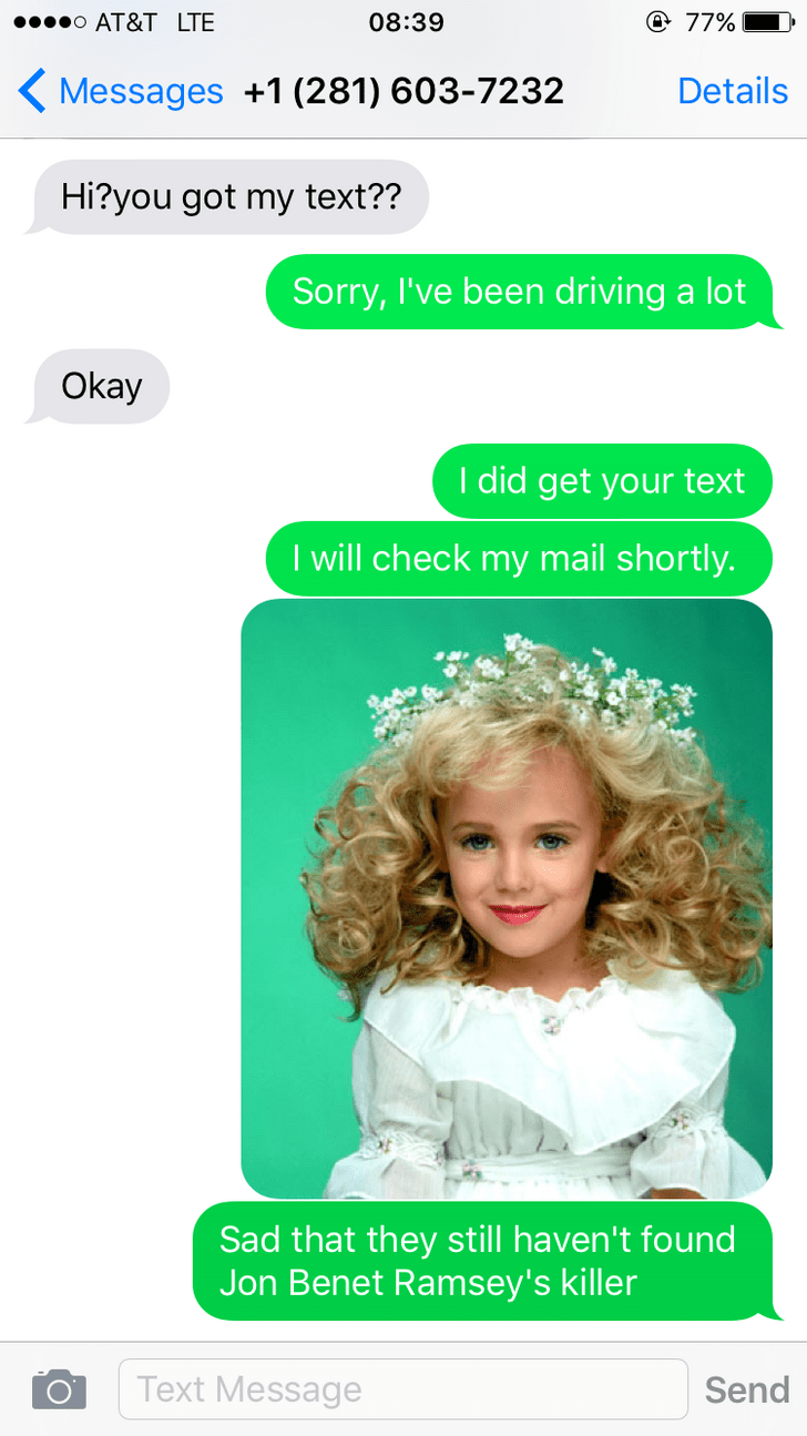Text - @ 77% o AT&T LTE 08:39 Messages +1 (281) 603-7232 Details Hi?you got my text?? Sorry, I've been driving a lot Okay I did get your text I will check my mail shortly. Sad that they still haven't found Jon Benet Ramsey's killer Text Message Send