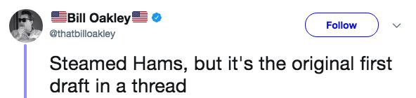 Text - Bill Oakley Follow @thatbilloakley Steamed Hams, but it's the original first draft in a thread