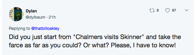 """Text - t 8 67 Dylan @dylbaum 21h VE Replying to @thatbilloakley Did you just start from """"Chalmers visits Skinner"""" and take the farce as far as you could? Or what? Please, I have to know!"""