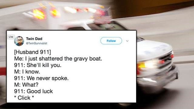 Motor vehicle - Lke Twin Dad Follow @TwinSurvivalist Husband 911 Me: I just shattered the gravy boat. 911: She'll kill you M: I know. 911: We never spoke M: What? 911: Good luck Click