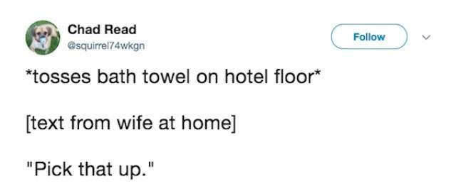 """Text - Chad Read Follow esquirrel74wkgn tosses bath towel on hotel floor* [text from wife at home] """"Pick that up."""""""