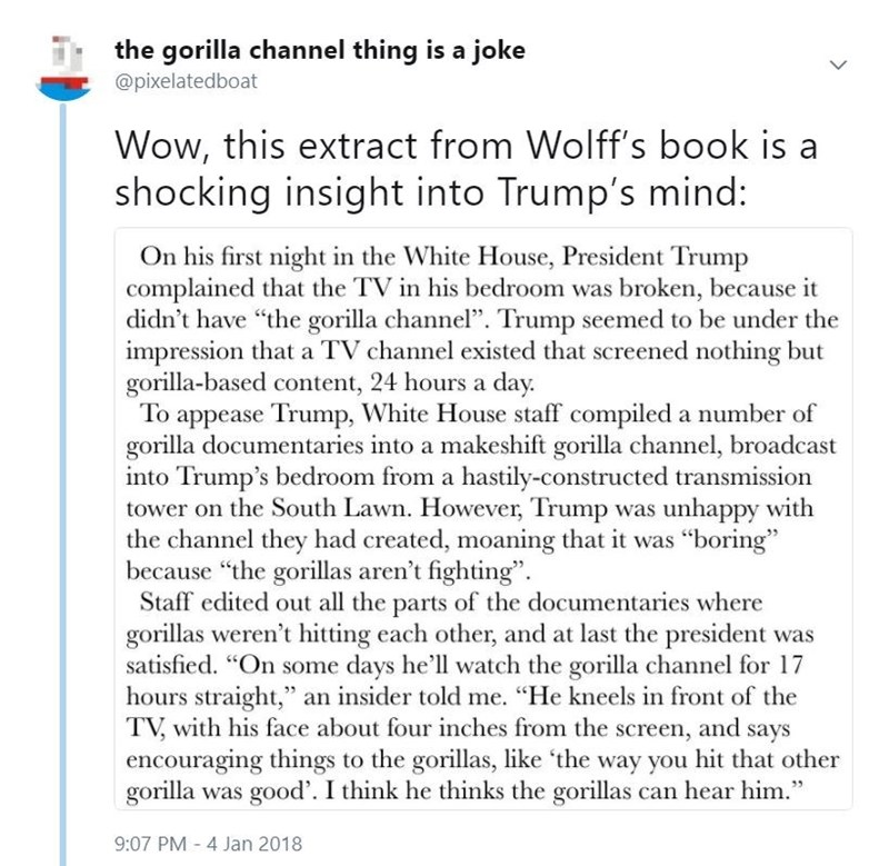 """Text - the gorilla channel thing is @pixelatedboat joke Wow, this extract from Wolff's book is a shocking insight into Trump's mind: On his first night in the White House, President Trump complained that the TV in his bedroom was broken, because it didn't have """"the gorilla channel"""". Trump seemed to be under the impression that a TV channel existed that screened nothing but gorilla-based content, 24 hours a day. To appease Trump, White House staff compiled a number of gorilla documentaries into a"""