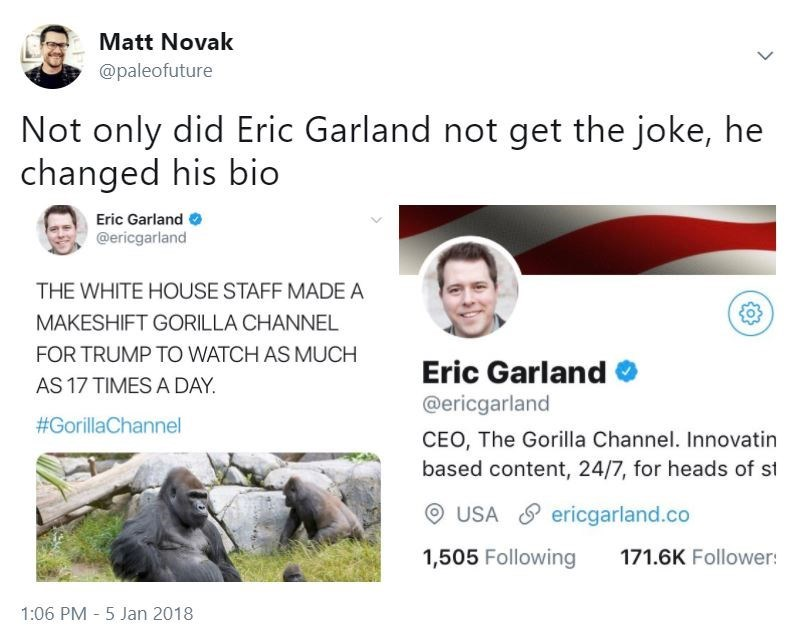 Text - Matt Novak @paleofuture Not only did Eric Garland not get the joke, he changed his bio Eric Garland @ericgarland THE WHITE HOUSE STAFF MADE A MAKESHIFT GORILLA CHANNEL FOR TRUMP TO WATCH AS MUCH Eric Garland AS 17 TIMES A DAY @ericgarland #GorillaChannel CEO, The Gorilla Channel. Innovatin based content, 24/7, for heads of st USA ericgarland.co 1,505 Following 171.6K Follower: 1:06 PM 5 Jan 2018