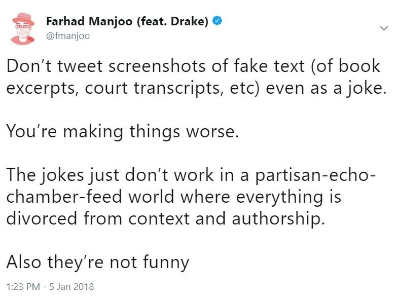 Text - Farhad Manjoo (feat. Drake) @fmanjoo Don't tweet screenshots of fake text (of book excerpts, court transcripts, etc) even as a joke. You're making things worse. The jokes just don't work in a partisan-echo- chamber-feed world where everything is divorced from context and authorship. Also they're not funny 1:23 PM 5 Jan 2018