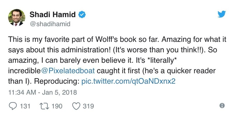 Text - Shadi Hamid @shadihamid This is my favorite part of Wolff's book so far. Amazing for what it says about this administration! (It's worse than you think!!). So amazing, I can barely even believe it. It's *literally* incredible@Pixelatedboat caught it first (he's a quicker reader than I). Reproducing: pic.twitter.com/qtOaNDxnx2 11:34 AM - Jan 5, 2018 L190 131 319