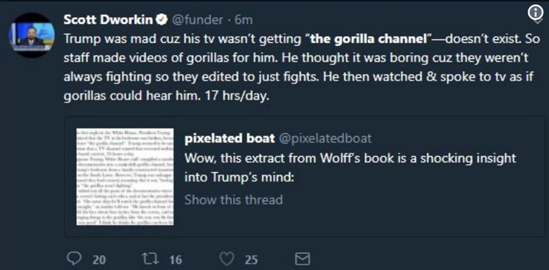 """Text - Scott Dworkin @funder 6m Trump was mad cuz his tv wasn't getting """"the gorilla channel""""-doesn't exist. So staff made videos of gorillas for him. He thought it was boring cuz they weren't always fighting so they edited to just fights. He then watched & spoke to tv as if gorillas could hear him. 17 hrs/day. pixelated boat @pixelatedboat Wow, this extract from Wolff's book is a shocking insight into Trump's mind: Show this thread t 16 25 20"""
