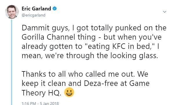 """Text - Eric Garland @ericgarland Dammit guys, I got totally punked on the Gorilla Channel thing but when you've already gotten to """"eating KFC in bed,"""" I mean, we're through the looking glass. Thanks to all who called me out. We keep it clean and Deza-free at Game Theory HQ. 1:16 PM 5 Jan 2018"""