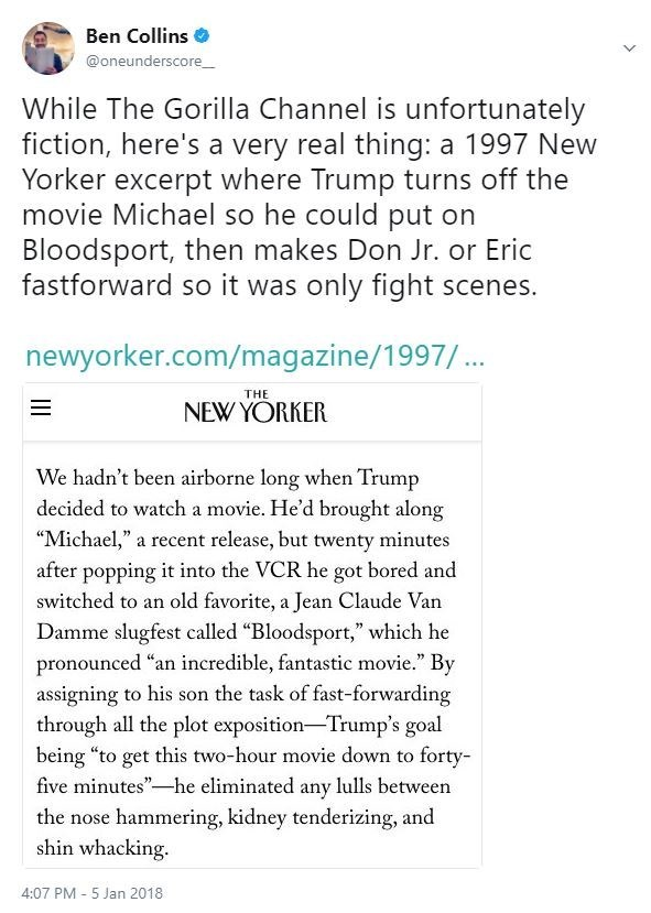 """Text - Ben Collins @oneunderscore_ While The Gorilla Channel is unfortunately fiction, here's a very real thing: a 1997 New Yorker excerpt where Trump turns off the movie Michael so he could put on Bloodsport, then makes Don Jr. or Eric fastforward so it was only fight scenes. newyorker.com/magazine/1997/... THE NEW YORKER We hadn't been airborne long when Trump decided to watch a movie. He'd brought along """"Michael,"""" a recent release, but twenty minutes after popping it into the VCR he got bored"""